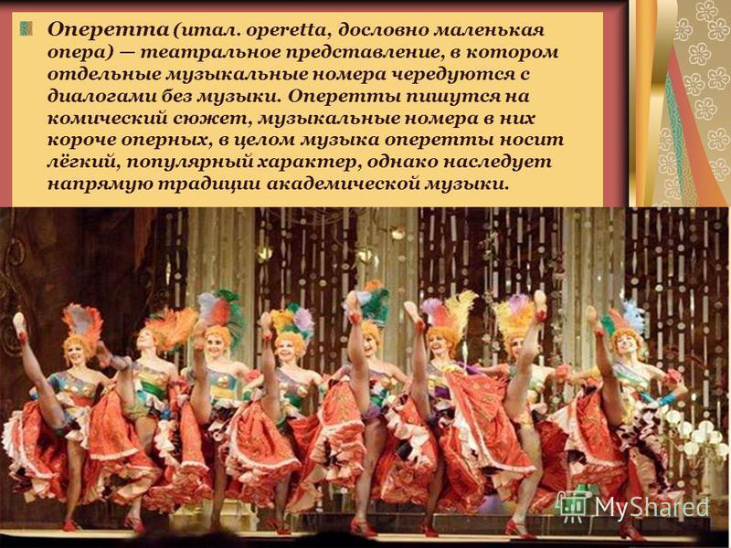Оперетта (итал. operetta, дословно маленькая опера) театральное представление, в котором отдельные музыкальные номера чередуются с диалогами без музыки. Оперетты пишутся на комический сюжет, музыкальные номера в них короче оперных, в целом музыка опе