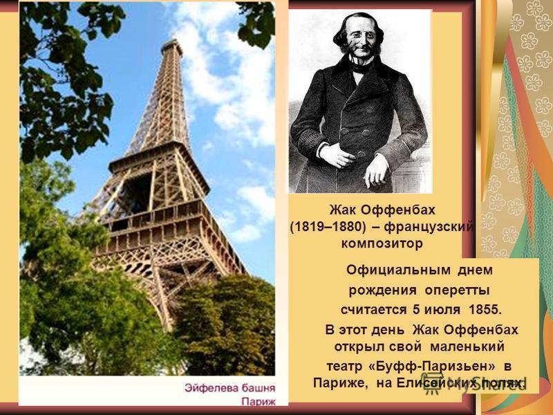 Жак Оффенбах (1819–1880) – французский композитор Официальным днем рождения оперетты считается 5 июля 1855. В этот день Жак Оффенбах открыл свой маленький театр «Буфф-Паризьен» в Париже, на Елисейских полях.