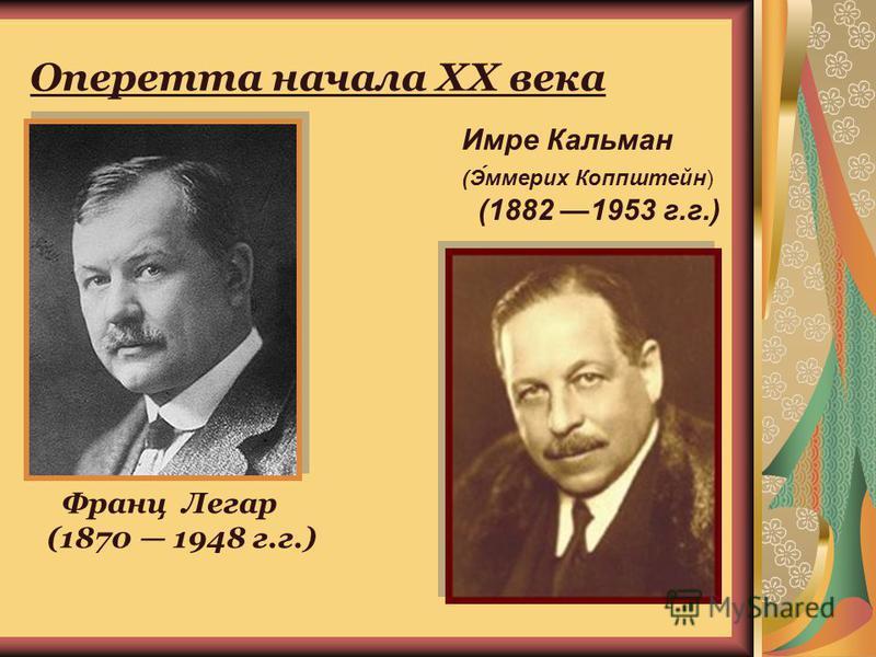 Оперетта начала XX века Франц Легар (1870 1948 г.г.) Имре Кальман (Э́эммерих Коппштейн) (1882 1953 г.г.)