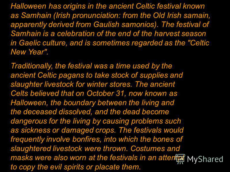 Halloween has origins in the ancient Celtic festival known as Samhain (Irish pronunciation: from the Old Irish samain, apparently derived from Gaulish samonios). The festival of Samhain is a celebration of the end of the harvest season in Gaelic cult