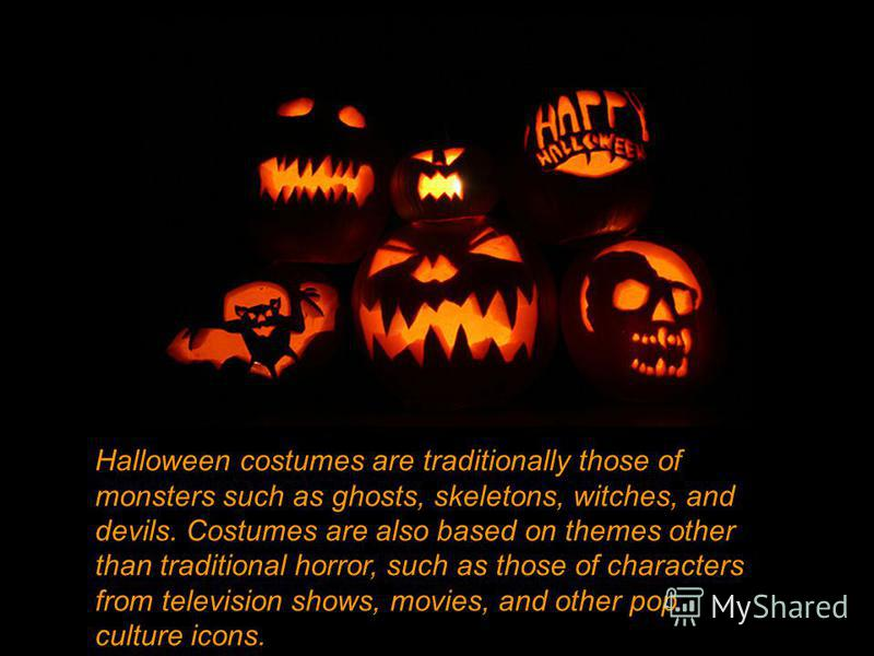 Halloween costumes are traditionally those of monsters such as ghosts, skeletons, witches, and devils. Costumes are also based on themes other than traditional horror, such as those of characters from television shows, movies, and other pop culture i