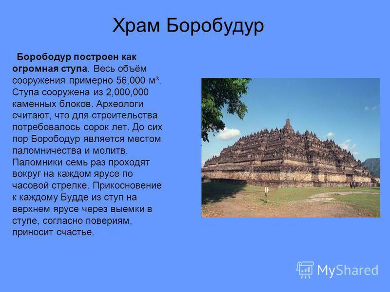 Борободур построен как огромная ступа. Весь объём сооружения примерно 56,000 м³. Ступа сооружена из 2,000,000 каменных блоков. Археологи считают, что для строительства потребовалось сорок лет. До сих пор Борободур является местом паломничества и моли