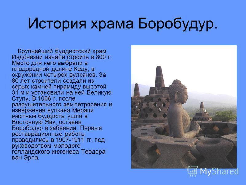 История храма Боробудур. Крупнейший буддистский храм Индонезии начали строить в 800 г. Место для него выбрали в плодородной долине Кеду, в окружении четырех вулканов. За 80 лет строители создали из серых камней пирамиду высотой 31 м и установили на н