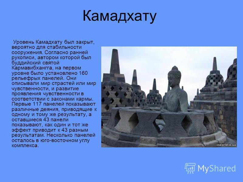 Камадхату Уровень Камадхату был закрыт, вероятно для стабильности сооружения. Согласно ранней рукописи, автором которой был буддийский святой Кармавибхангга, на первом уровне было установлено 160 рельефных панелей. Они описывали мир страстей или мир