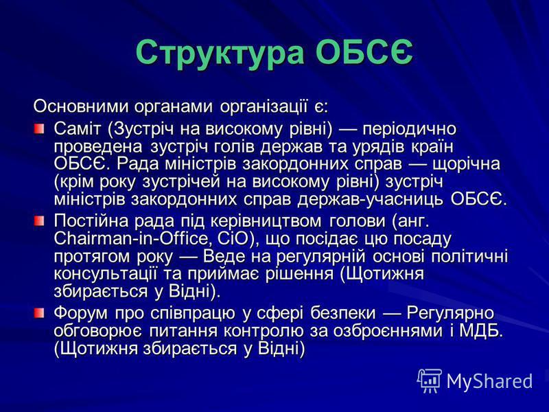 Структура ОБСЄ Основними органами організації є: Саміт (Зустріч на високому рівні) періодично проведена зустріч голів держав та урядів країн ОБСЄ. Рада міністрів закордонних справ щорічна (крім року зустрічей на високому рівні) зустріч міністрів зако