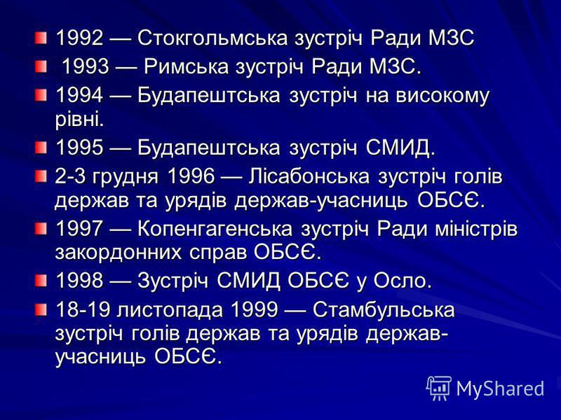 1992 Стокгольмська зустріч Ради МЗС 1993 Римська зустріч Ради МЗС. 1993 Римська зустріч Ради МЗС. 1994 Будапештська зустріч на високому рівні. 1995 Будапештська зустріч СМИД. 2-3 грудня 1996 Лісабонська зустріч голів держав та урядів держав-учасниць