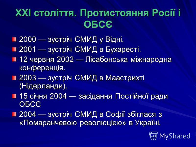 XXI століття. Протистояння Росії і ОБСЄ 2000 зустріч СМИД у Відні. 2001 зустріч СМИД в Бухаресті. 12 червня 2002 Лісабонська міжнародна конференція. 2003 зустріч СМИД в Маастрихті (Нідерланди). 15 січня 2004 засідання Постійної ради ОБСЄ 2004 зустріч