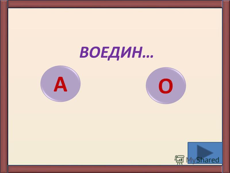 ВОЕДИН… А О