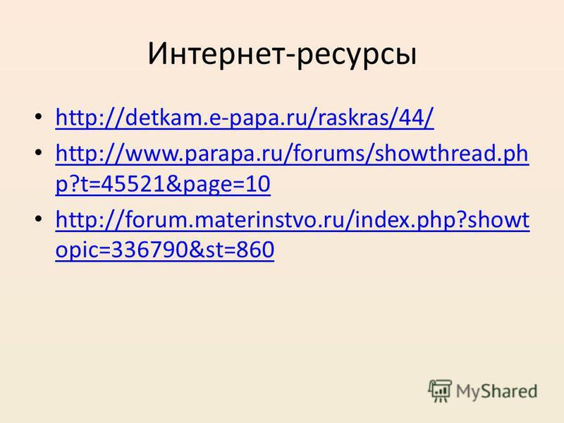 Интернет-ресурсы http://detkam.e-papa.ru/raskras/44/ http://www.parapa.ru/forums/showthread.ph p?t=45521&page=10 http://www.parapa.ru/forums/showthread.ph p?t=45521&page=10 http://forum.materinstvo.ru/index.php?showt opic=336790&st=860 http://forum.m