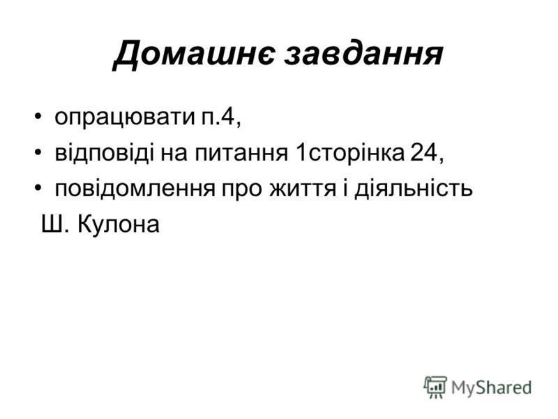 Домашнє завдання опрацювати п.4, відповіді на питання 1сторінка 24, повідомлення про життя і діяльність Ш. Кулона