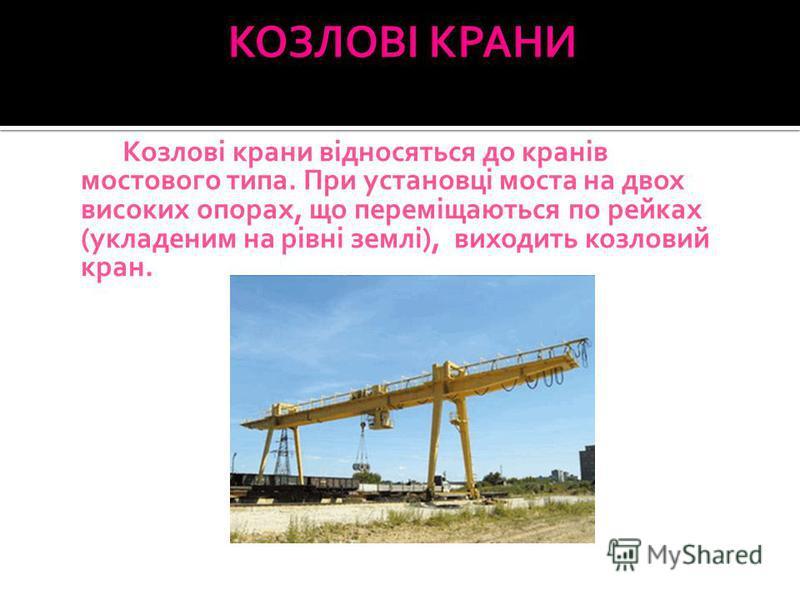 Козлові крани відносяться до кранів мостового типа. При установці моста на двох високих опорах, що переміщаються по рейках (укладеним на рівні землі), виходить козловий кран.