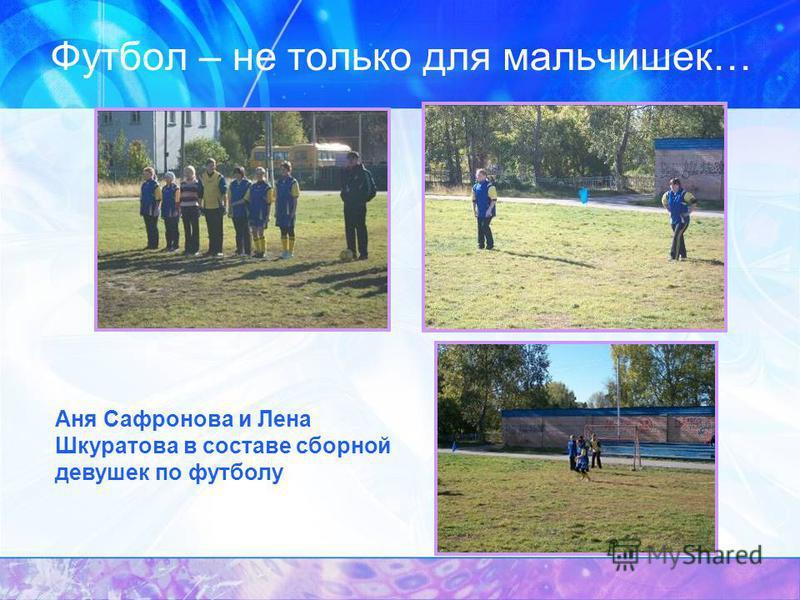 Футбол – не только для мальчишек… Аня Сафронова и Лена Шкуратова в составе сборной девушек по футболу