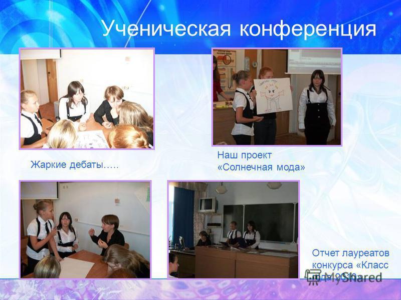 Ученическая конференция Жаркие дебаты….. Наш проект «Солнечная мода» Отчет лауреатов конкурса «Класс года 2010»