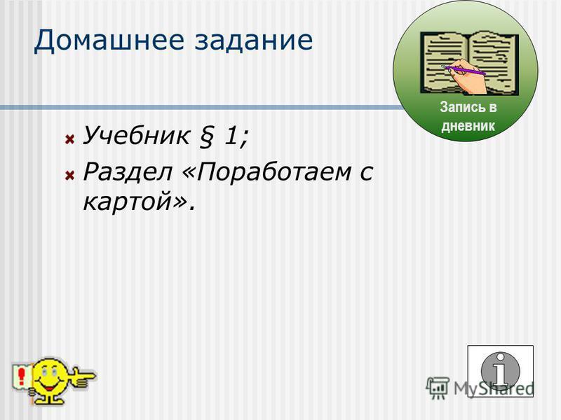 Учебник § 1; Раздел «Поработаем с картой». Домашнее задание Запись в дневник