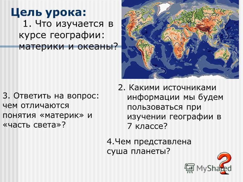 Цель урока: 1. Что изучается в курсе географии: материки и океаны? 2. Какими источниками информации мы будем пользоваться при изучении географии в 7 классе? 3. Ответить на вопрос: чем отличаются понятия «материк» и «часть света»? 4. Чем представлена