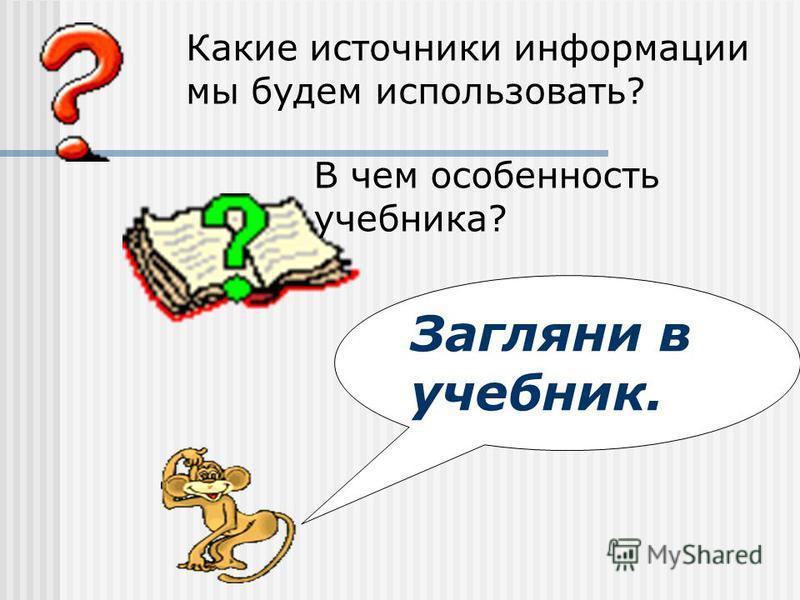 Загляни в учебник. Какие источники информации мы будем использовать? В чем особенность учебника?