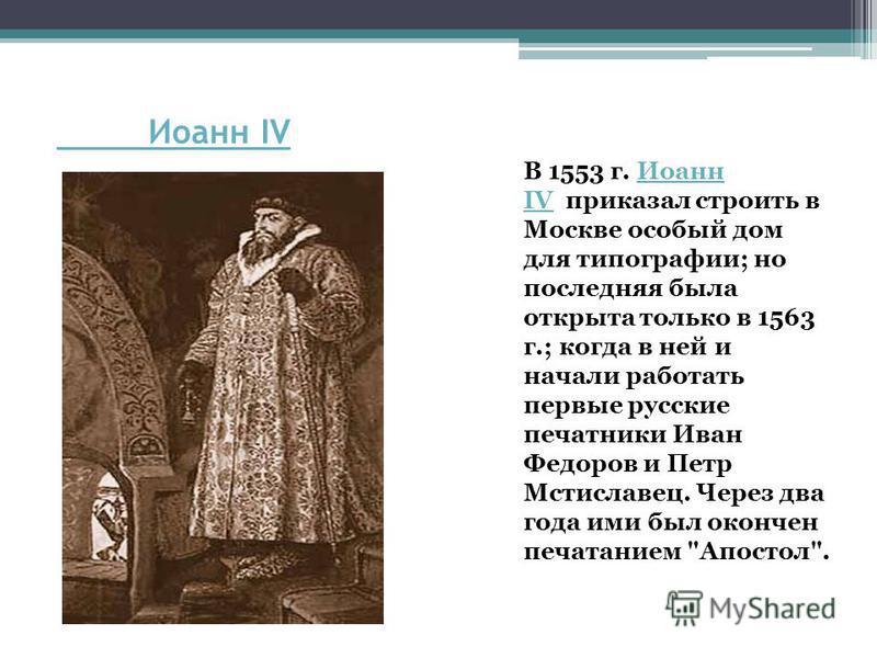 Иоанн IV В 1553 г. Иоанн IV приказал строить в Москве особый дом для типографии; но последняя была открыта только в 1563 г.; когда в ней и начали работать первые русские печатники Иван Федоров и Петр Мстиславец. Через два года ими был окончен печатан