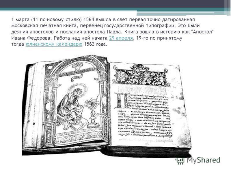 1 марта (11 по новому стилю) 1564 вышла в свет первая точно датированная московская печатная книга, первенец государственной типографии. Это были деяния апостолов и послания апостола Павла. Книга вошла в историю как