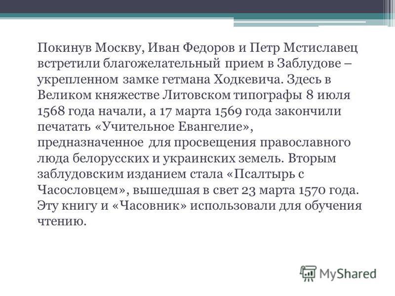 Покинув Москву, Иван Федоров и Петр Мстиславец встретили благожелательный прием в Заблудове – укрепленном замке гетмана Ходкевича. Здесь в Великом княжестве Литовском типографы 8 июля 1568 года начали, а 17 марта 1569 года закончили печатать «Учитель