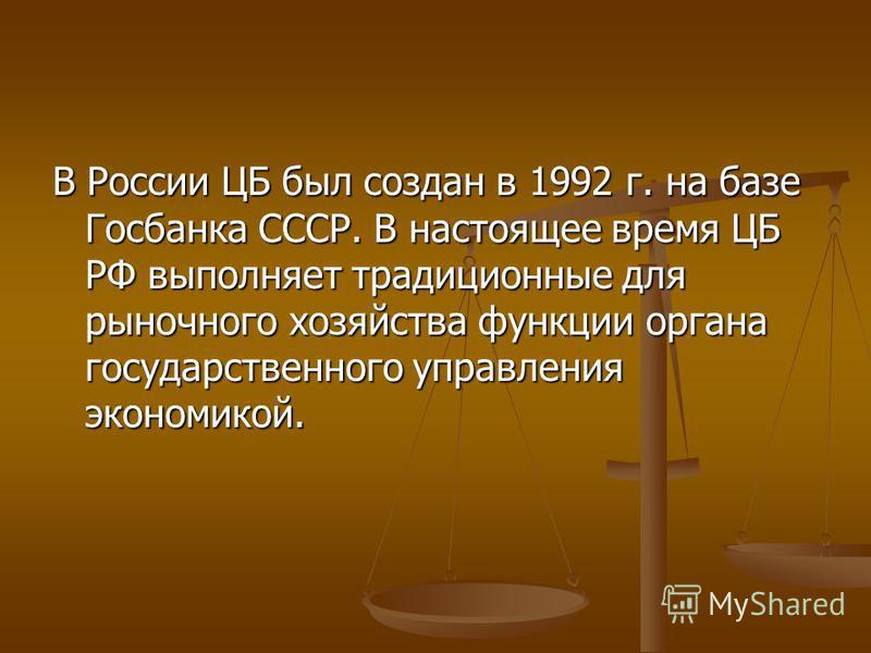 В России ЦБ был создан в 1992 г. на базе Госбанка СССР. В настоящее время ЦБ РФ выполняет традиционные для рыночного хозяйства функции органа государственного управления экономикой.