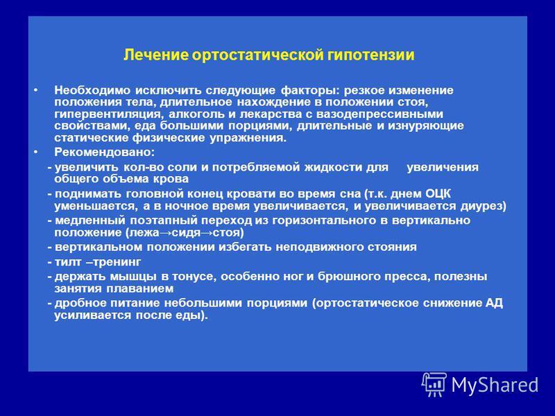Лечение ортостатической гипотензии Лечение ортостатической гипотензии Необходимо исключить следующие факторы: резкое изменение положения тела, длительное нахождение в положении стоя, гипервентиляция, алкоголь и лекарства с вазодепрессивными свойствам
