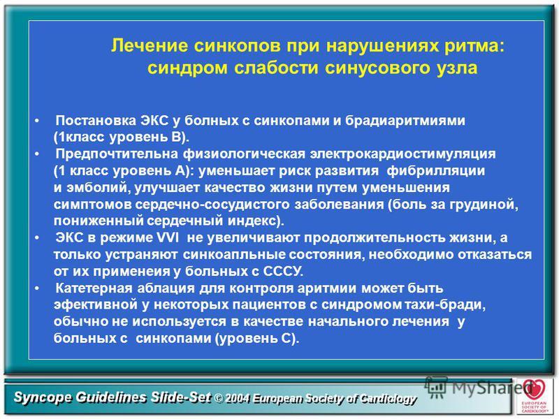 Лечение синкопов при нарушениях ритма: синдром слабости синусового узла Постановка ЭКС у болных с синкопами и брадиаритмиями (1 класс уровень В). Предпочтительна физиологическая электрокардиостимуляция (1 класс уровень А): уменьшает риск развития фиб