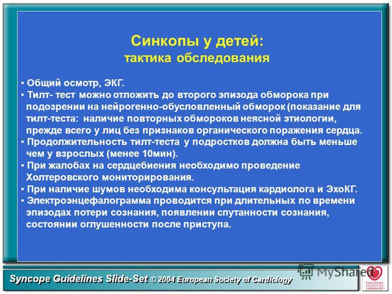 Синкопы у детей: тактика обследования Общий осмотр, ЭКГ. Тилт- тест можно отложить до второго эпизода обморока при подозрении на нейрогенной-обусловленный обморок (показание для тилт-теста: наличие повторных обмороков неясной этиологии, прежде всего