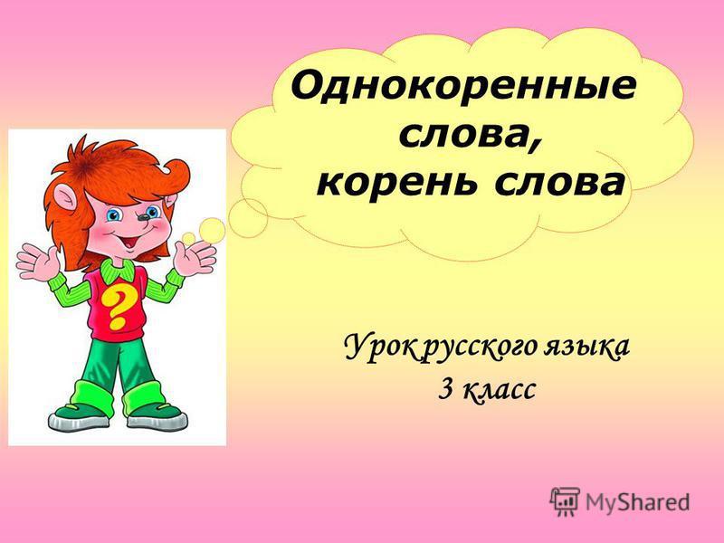 Однокоренные слова, корень слова Урок русского языка 3 класс