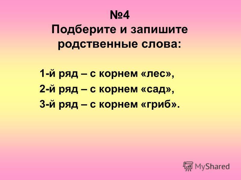 4 Подберите и запишите родственные слова: 1-й ряд – с корнем «лес», 2-й ряд – с корнем «сад», 3-й ряд – с корнем «гриб».