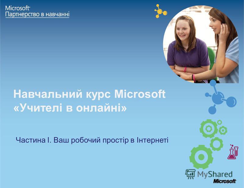 Навчальний курс Microsoft «Учителі в онлайні» Частина І. Ваш робочий простір в Інтернеті