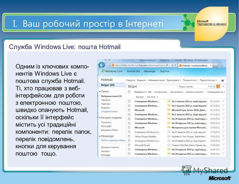 І. Ваш робочий простір в Інтернеті Служба Windows Live: пошта Hotmail Одним із ключових компо- нентів Windows Live є поштова служба Hotmail. Ті, хто працював з веб- інтерфейсом для роботи з електронною поштою, швидко опанують Hotmail, оскільки її інт