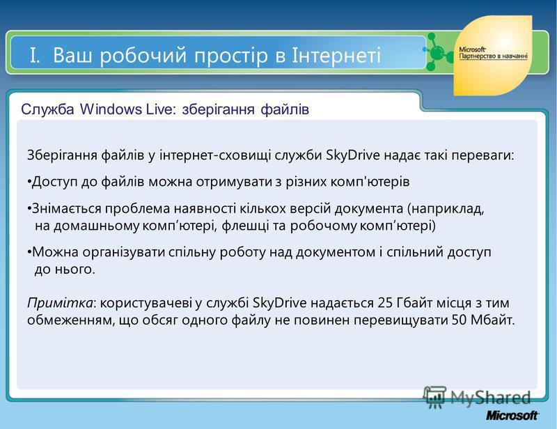 І. Ваш робочий простір в Інтернеті Служба Windows Live: зберігання файлів Зберігання файлів у інтернет-сховищі служби SkyDrive надає такі переваги: Доступ до файлів можна отримувати з різних комп'ютерів Знімається проблема наявності кількох версій до