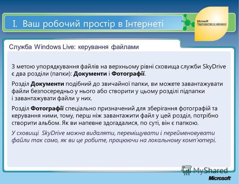 І. Ваш робочий простір в Інтернеті Служба Windows Live: керування файлами З метою упорядкування файлів на верхньому рівні сховища служби SkyDrive є два розділи (папки): Документи і Фотографії. Розділ Документи подібний до звичайної папки, ви можете з