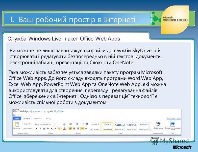 І. Ваш робочий простір в Інтернеті Служба Windows Live: пакет Office Web Apps Ви можете не лише завантажувати файли до служби SkyDrive, а й створювати і редагувати безпосередньо в ній текстові документи, електронні таблиці, презентації та блокноти On