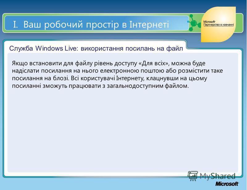 І. Ваш робочий простір в Інтернеті Служба Windows Live: використання посилань на файл Якщо встановити для файлу рівень доступу «Для всіх», можна буде надіслати посилання на нього електронною поштою або розмістити таке посилання на блозі. Всі користув