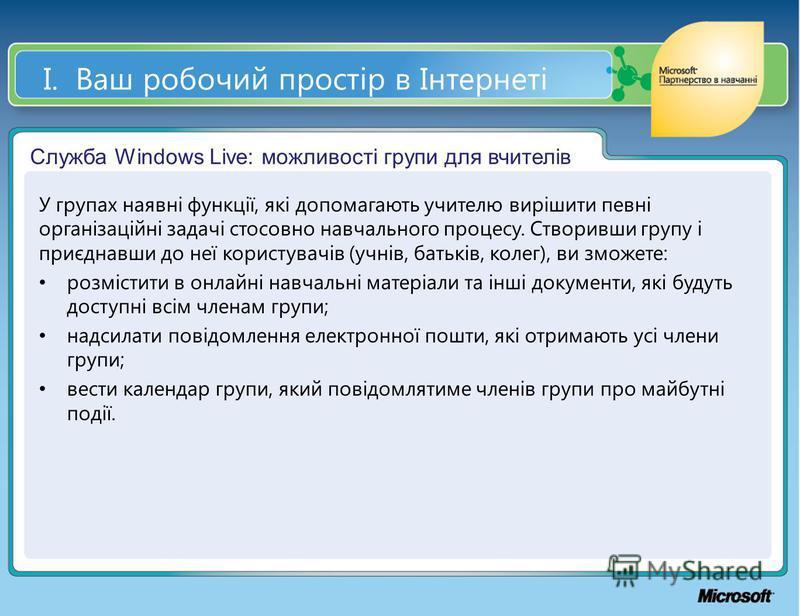 І. Ваш робочий простір в Інтернеті Служба Windows Live: можливості групи для вчителів У групах наявні функції, які допомагають учителю вирішити певні організаційні задачі стосовно навчального процесу. Створивши групу і приєднавши до неї користувачів
