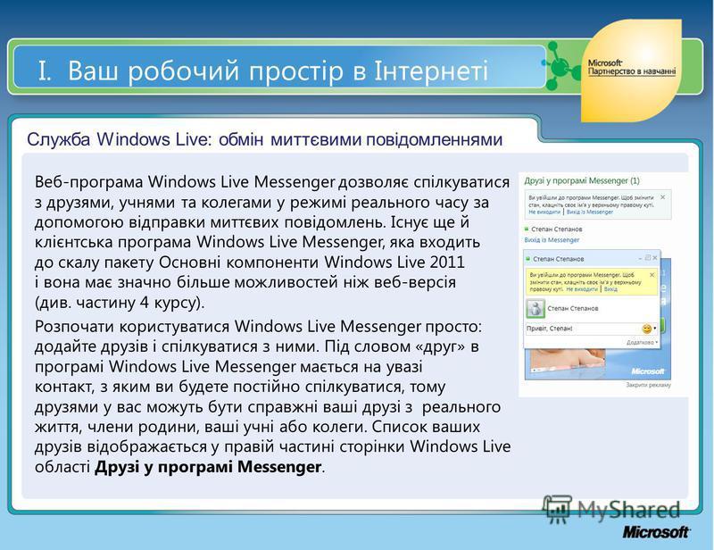 І. Ваш робочий простір в Інтернеті Служба Windows Live: обмін миттєвими повідомленнями Веб-програма Windows Live Messenger дозволяє спілкуватися з друзями, учнями та колегами у режимі реального часу за допомогою відправки миттєвих повідомлень. Існує
