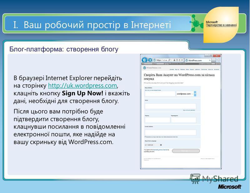 І. Ваш робочий простір в Інтернеті Блог-платформа: створення блогу В браузері Internet Explorer перейдіть на сторінку http://uk.wordpress.com, клацніть кнопку Sign Up Now! і вкажіть дані, необхідні для створення блогу.http://uk.wordpress.com Після ць