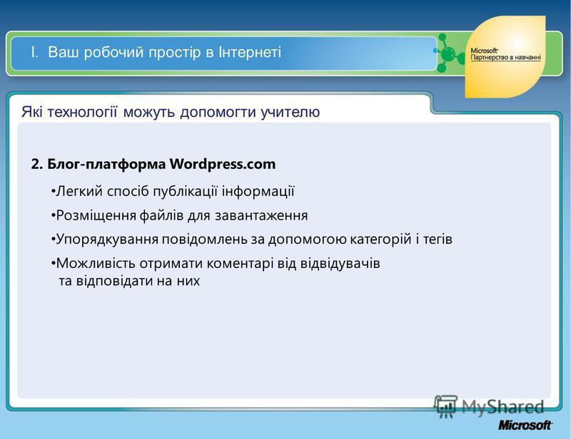 І. Ваш робочий простір в Інтернеті Які технології можуть допомогти учителю 2. Блог-платформа Wordpress.com Легкий спосіб публікації інформації Розміщення файлів для завантаження Упорядкування повідомлень за допомогою категорій і тегів Можливість отри