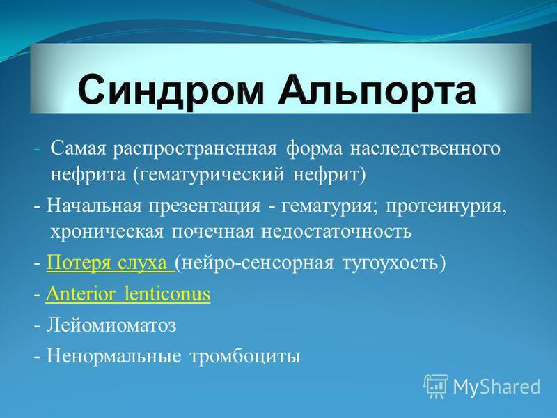 - Самая распространенная форма наследственного нефрита (гематурический нефрит) - Начальная презентация - гематурия; протеинурия, хроническая почечная недостаточность - Потеря слуха (нейро-сенсорная тугоухость) - Anterior lenticonus - Лейомиоматоз - Н