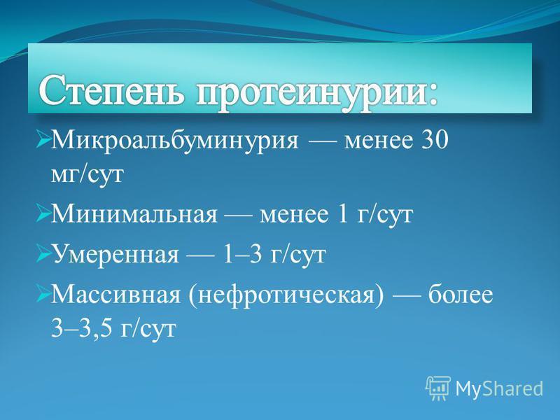 Микроальбуминурия менее 30 мг/сут Минимальная менее 1 г/сут Умеренная 1–3 г/сут Массивная (нефротическая) более 3–3,5 г/сут