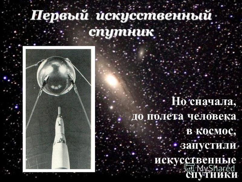 Первый искусственный спутник Но сначала, до полета человека в космос, запустили искусственные спутники