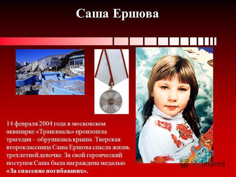 Саша Ершова 14 февраля 2004 года в московском аквапарке «Трансвааль» произошла трагедия – обрушилась крыша. Тверская второклассница Саша Ершова спасла жизнь трехлетней девочке. За свой героический поступок Саша была награждена медалью «За спасение по