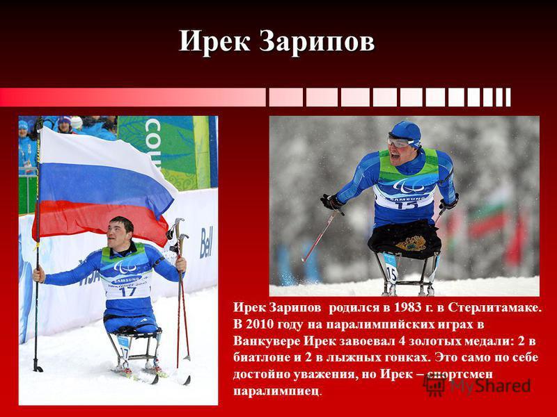 Ирек Зарипов Ирек Зарипов родился в 1983 г. в Стерлитамаке. В 2010 году на параолимпийских играх в Ванкувере Ирек завоевал 4 золотых медали: 2 в биатлоне и 2 в лыжных гонках. Это само по себе достойно уважения, но Ирек – спортсмен паралимпиец.