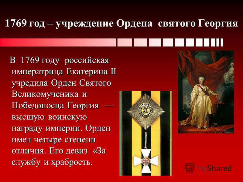 1769 год – учреждение Ордена святого Георгия В 1769 году российская императрица Екатерина II учредила Орден Святого Великомученика и Победоносца Георгия высшую воинскую награду империи. Орден имел четыре степени отличия. Его девиз «За службу и храбро