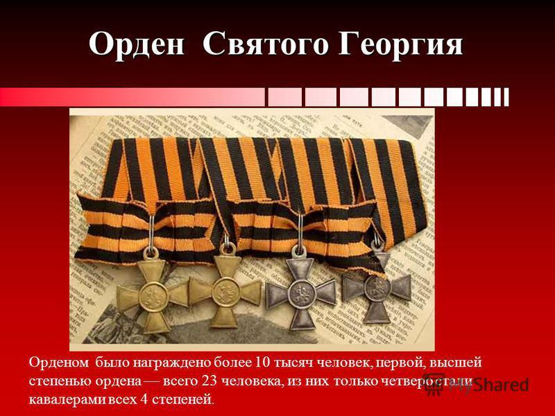 Орден Святого Георгия Орденом было награждено более 10 тысяч человек, первой, высшей степенью ордена всего 23 человека, из них только четверо стали кавалерами всех 4 степеней.