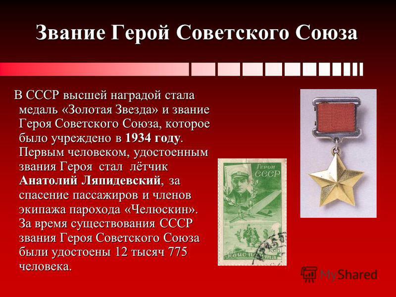Звание Герой Советского Союза В СССР высшей наградой стала медаль «Золотая Звезда» и звание Героя Советского Союза, которое было учреждено в 1934 году. Первым человеком, удостоенным звания Героя стал лётчик Анатолий Ляпидевский, за спасение пассажиро
