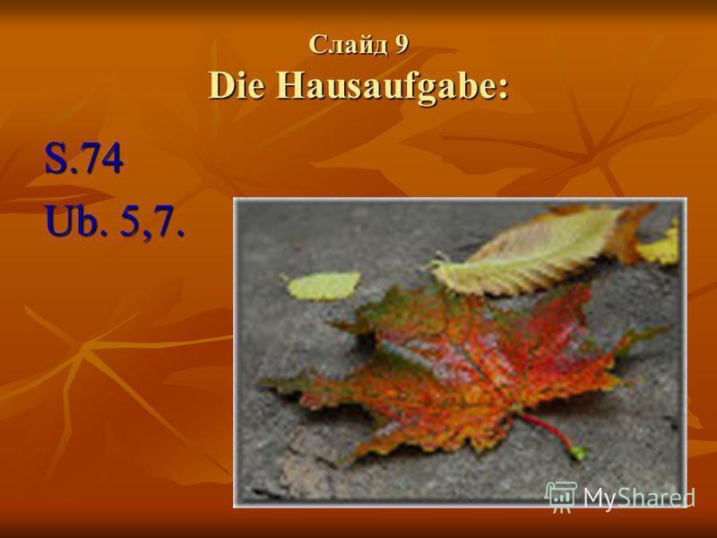 Слайд 9 Die Hausaufgabe: S.74 Ub. 5,7.