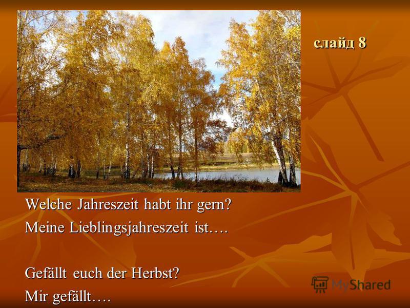 слайд 8 слайд 8 Welche Jahreszeit habt ihr gern? Meine Lieblingsjahreszeit ist…. Gefällt euch der Herbst? Mir gefällt….