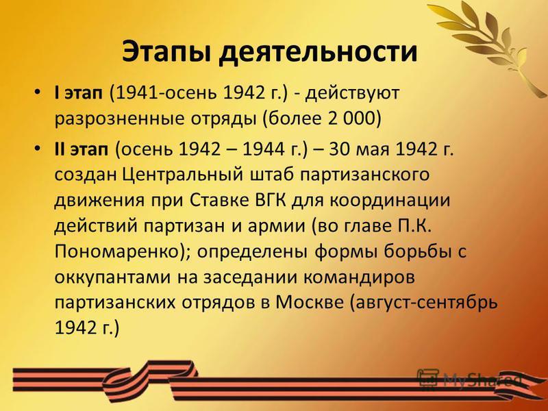 Этапы деятельности I этап (1941-осень 1942 г.) - действуют разрозненные отряды (более 2 000) II этап (осень 1942 – 1944 г.) – 30 мая 1942 г. создан Центральный штаб партизанского движения при Ставке ВГК для координации действий партизан и армии (во г